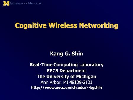 Cognitive <strong>Wireless</strong> <strong>Networking</strong> Kang G. Shin Real-Time Computing Laboratory EECS Department The University of Michigan Ann Arbor, MI 48109-2121