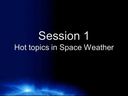 Session 1 Hot topics in Space Weather. Space weather of the past weekend.