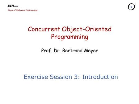 Chair of Software Engineering Concurrent Object-Oriented Programming Prof. Dr. Bertrand Meyer Exercise Session 3: Introduction.