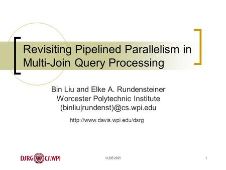 VLDB 20051 Revisiting Pipelined Parallelism in Multi-Join Query Processing Bin Liu and Elke A. Rundensteiner Worcester Polytechnic Institute