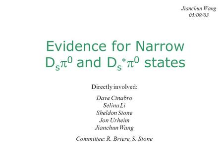 Evidence for Narrow D s  0 and D s   0 states Jianchun Wang 05/09/03 Directly involved: Dave Cinabro Selina Li Sheldon Stone Jon Urheim Jianchun Wang.