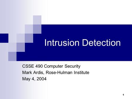 1 Intrusion Detection CSSE 490 Computer Security Mark Ardis, Rose-Hulman Institute May 4, 2004.