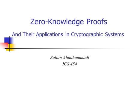 Zero-Knowledge Proofs And Their Applications in Cryptographic Systems Sultan Almuhammadi ICS 454.