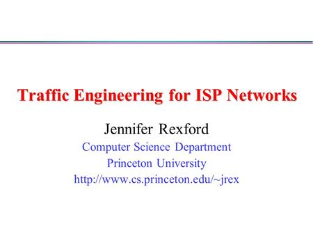 Traffic Engineering for ISP Networks Jennifer Rexford Computer Science Department Princeton University