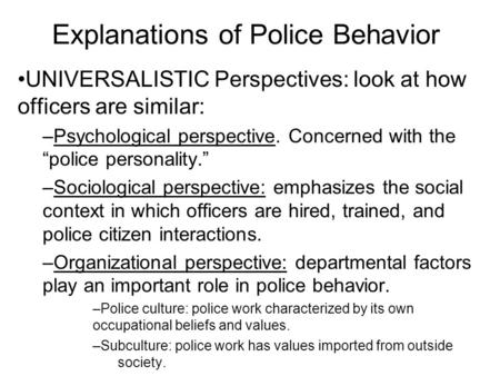 "Explanations of Police Behavior UNIVERSALISTIC Perspectives: look at how officers are similar: –Psychological perspective. Concerned with the ""police personality."""