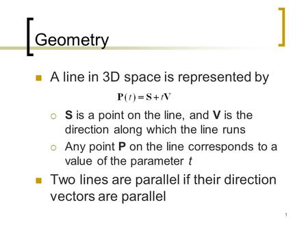 1 Geometry A line in 3D space is represented by  S is a point on the line, and V is the direction along which the line runs  Any point P on the line.