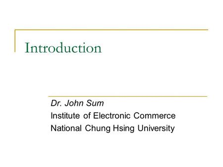 Introduction Dr. John Sum Institute of Electronic Commerce