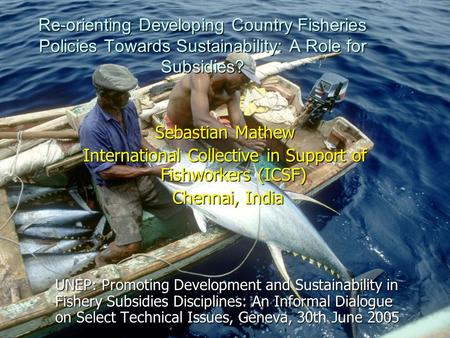 Re-orienting Developing Country Fisheries Policies Towards Sustainability: A Role for Subsidies? Sebastian Mathew International Collective in Support of.