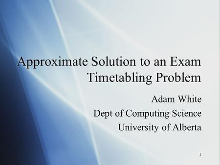 1 Approximate Solution to an Exam Timetabling Problem Adam White Dept of Computing Science University of Alberta Adam White Dept of Computing Science University.