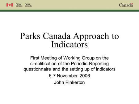 Parks Canada Approach to Indicators First Meeting of Working Group on the simplification of the Periodic Reporting questionnaire and the setting up of.