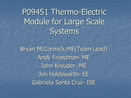 P09451 Thermo-Electric Module for Large Scale Systems Bryan McCormick-ME(Team Lead) Andy Freedman- ME John Kreuder- ME Jon Holdsworth- EE Gabriela Santa.
