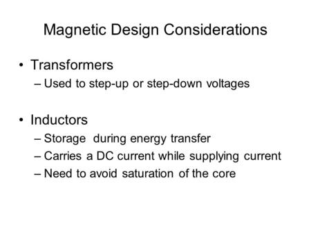 Magnetic Design Considerations Transformers –Used to step-up or step-down voltages Inductors –Storage during energy transfer –Carries a DC current while.