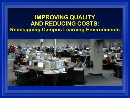 IMPROVING QUALITY AND REDUCING COSTS: Redesigning Campus Learning Environments.