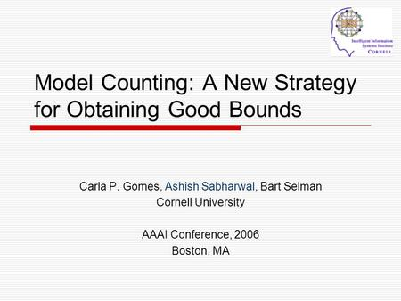 Model Counting: A New Strategy for Obtaining Good Bounds Carla P. Gomes, Ashish Sabharwal, Bart Selman Cornell University AAAI Conference, 2006 Boston,