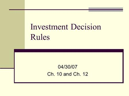Investment Decision Rules 04/30/07 Ch. 10 and Ch. 12.