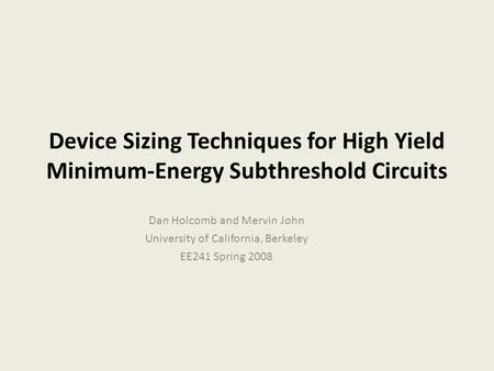 Device Sizing Techniques for High Yield Minimum-Energy Subthreshold Circuits Dan Holcomb and Mervin John University of California, Berkeley EE241 Spring.