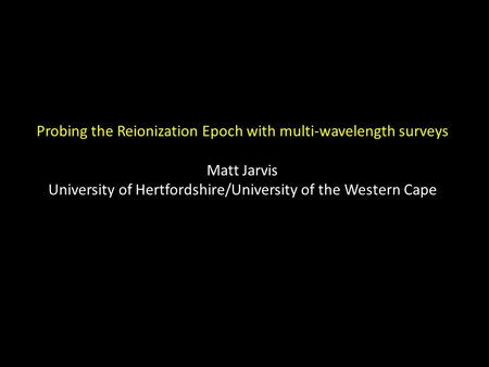 Probing the Reionization Epoch with multi-wavelength surveys Matt Jarvis University of Hertfordshire/University of the Western Cape.
