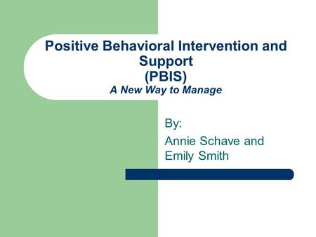 Positive Behavioral Intervention and Support (PBIS) A New Way to Manage By: Annie Schave and Emily Smith.