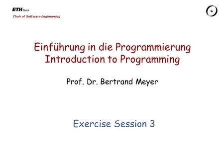 Chair of Software Engineering Einführung in die Programmierung Introduction to Programming Prof. Dr. Bertrand Meyer Exercise Session 3.