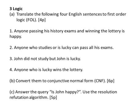 3 Logic Translate the following four English sentences to first order logic (FOL). [4p] 1. Anyone passing his history exams and winning the lottery is.