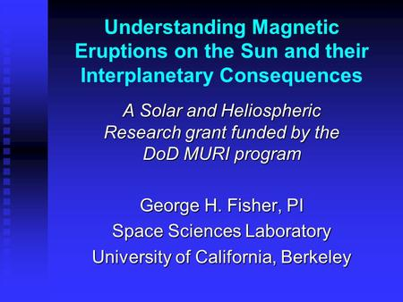 Understanding Magnetic Eruptions on the Sun and their Interplanetary Consequences A Solar and Heliospheric Research grant funded by the DoD MURI program.