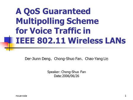 Ncue-csie1 A QoS Guaranteed Multipolling Scheme for Voice Traffic in IEEE 802.11 Wireless LANs Der-Jiunn Deng 、 Chong-Shuo Fan 、 Chao-Yang Lin Speaker: