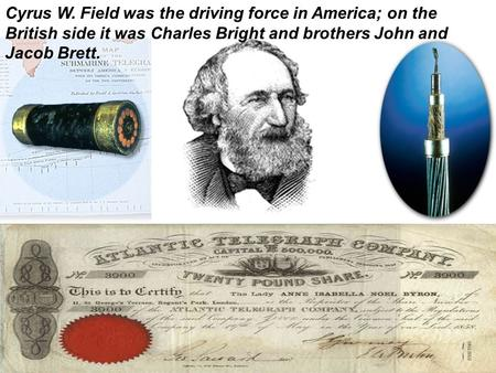 Cyrus W. Field was the driving force in America; on the British side it was Charles Bright and brothers John and Jacob Brett.