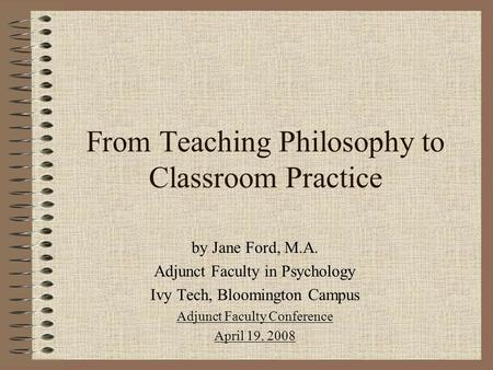 From Teaching Philosophy to Classroom Practice by Jane Ford, M.A. Adjunct Faculty in Psychology Ivy Tech, Bloomington Campus Adjunct Faculty Conference.