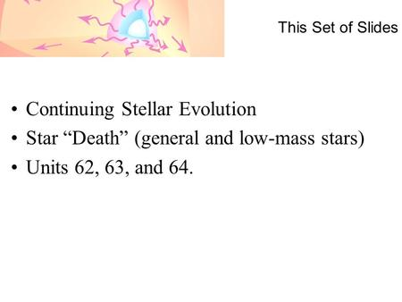 "This Set of Slides Continuing Stellar Evolution Star ""Death"" (general and low-mass stars) Units 62, 63, and 64."