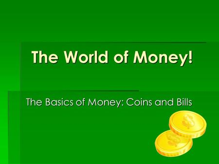 The World of Money! The Basics of Money: Coins and Bills.
