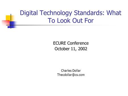 Digital Technology Standards: What To Look Out For ECURE Conference October 11, 2002 Charles Dollar