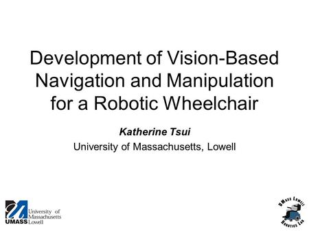 Development of Vision-Based Navigation and Manipulation for a Robotic Wheelchair Katherine Tsui University of Massachusetts, Lowell.