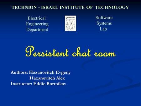 Electrical Engineering Department Software Systems Lab TECHNION - ISRAEL INSTITUTE OF TECHNOLOGY Persistent chat room Authors: Hazanovitch Evgeny Hazanovitch.