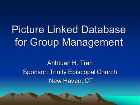Picture Linked Database for Group Management Anhtuan H. Tran Sponsor: Trinity Episcopal Church New Haven, CT New Haven, CT.