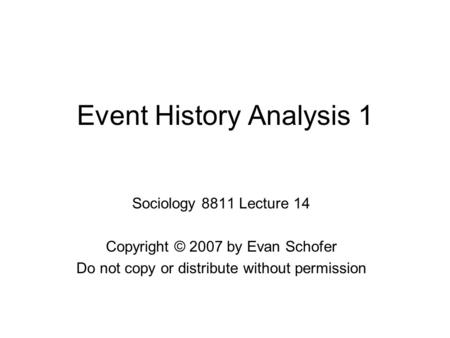 Event History Analysis 1 Sociology 8811 Lecture 14 Copyright © 2007 by Evan Schofer Do not copy or distribute without permission.