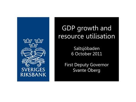 GDP growth and resource utilisation Saltsjöbaden 6 October 2011 First Deputy Governor Svante Öberg.