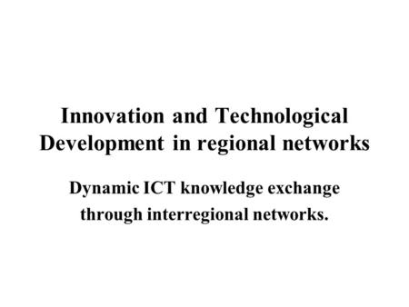 Innovation and Technological Development in regional networks Dynamic ICT knowledge exchange through interregional networks.