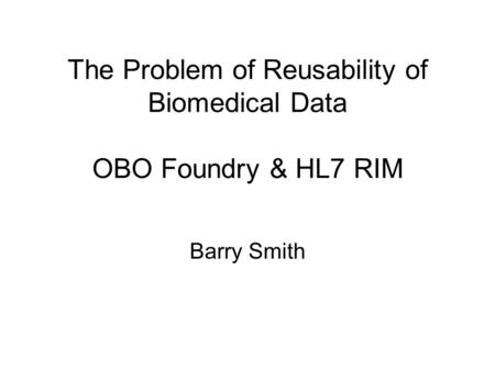 The Problem of Reusability of Biomedical Data OBO Foundry & HL7 RIM Barry Smith.
