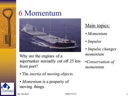 Dr. Jie ZouPHY 10711 6 Momentum Main topics: Momentum Impulse Impulse changes momentum Conservation of momentum Why are the engines of a supertanker normally.
