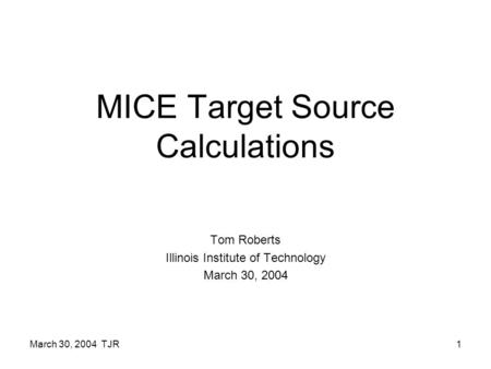 March 30, 2004 TJR1 MICE Target Source Calculations Tom Roberts Illinois Institute of Technology March 30, 2004.