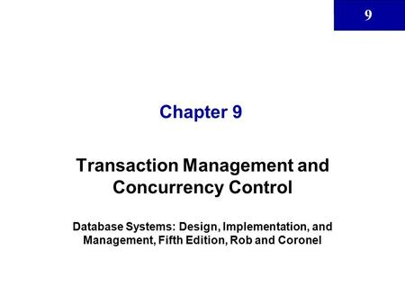 9 Chapter 9 Transaction Management and Concurrency Control Database Systems: Design, Implementation, and Management, Fifth Edition, Rob and Coronel.