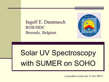 Ingolf E. Dammasch ROB/SIDC Brussels, Belgium Solar UV Spectroscopy with SUMER on SOHO (extended version for 11 Oct 2007)