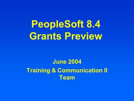 PeopleSoft 8.4 Grants Preview June 2004 Training & Communication II Team.