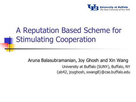A Reputation Based Scheme for Stimulating Cooperation Aruna Balasubramanian, Joy Ghosh and Xin Wang University at Buffalo (SUNY), Buffalo, NY {ab42, joyghosh,