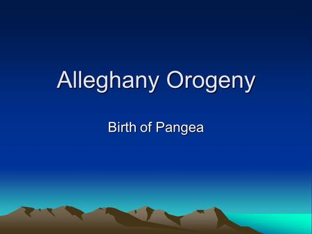 Alleghany Orogeny Birth of Pangea. Alleghany Orogeny Final event in the assembly of Pangea Iapetus Ocean is completely closed Gondwana collides with Laurentia.