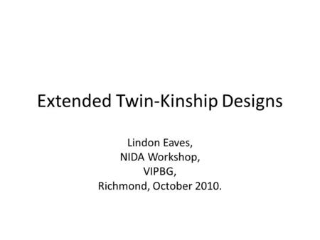 Extended Twin-Kinship Designs Lindon Eaves, NIDA Workshop, VIPBG, Richmond, October 2010.