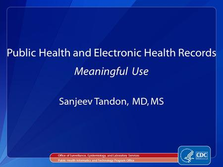 Sanjeev Tandon, MD, MS Public Health and Electronic Health Records Meaningful Use Office of Surveillance, Epidemiology, and Laboratory Services Public.