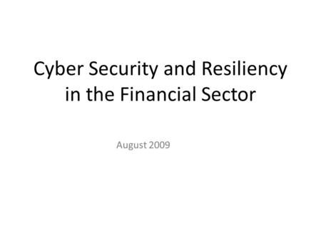 Cyber Security and Resiliency in the Financial Sector August 2009.