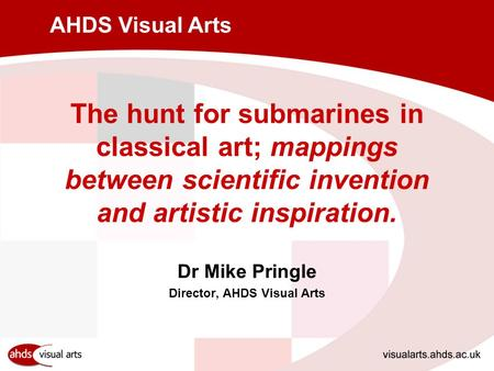 AHDS Visual Arts The hunt for submarines in classical art; mappings between scientific invention and artistic inspiration. Dr Mike Pringle Director, AHDS.