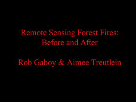 Remote Sensing Forest Fires: Before and After Rob Gaboy & Aimee Treutlein.